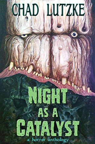 Night as a Catalyst: A Collection of Dark Fiction by Chad Lutzke