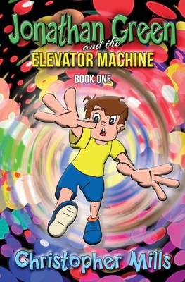 Jonathan Green and the Elevator Machine: Book One by Christopher Mills