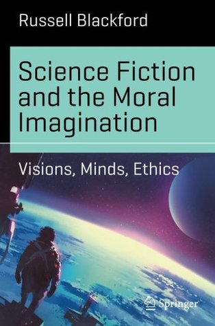 Science Fiction and the Moral Imagination: Visions, Minds, Ethics by Russell Blackford