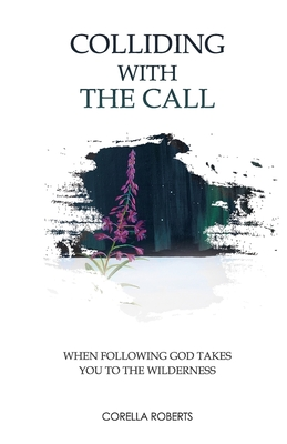 Colliding with the Call: When Following God Takes You to the Wilderness by Corella Lynn Roberts
