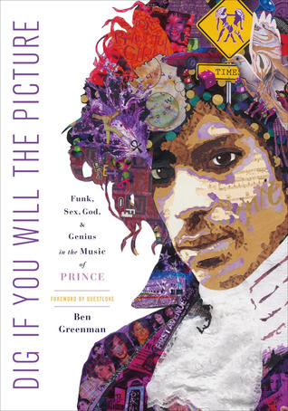 Dig If You Will the Picture: Funk, Sex, God and Genius in the Music of Prince by Ben Greenman