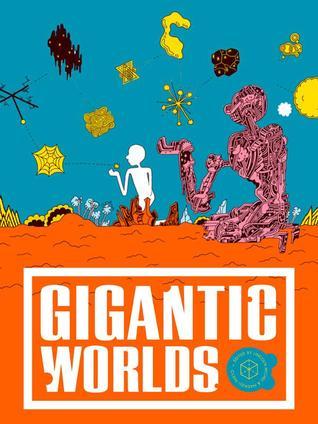 Gigantic Worlds by Adam Wilson, Blake Butler, Helen Phillips, Jedediah Beery, Ben Loory, Nadxieli Nieto, Lynne Tillman, Kyle Minor, Alissa Nutting, Lincoln Michel, Charles Yu