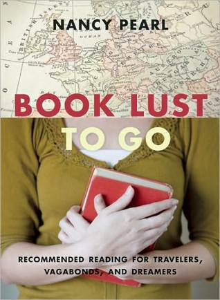 Book Lust to Go: Recommended Reading for Travelers, Vagabonds, and Dreamers by Nancy Pearl