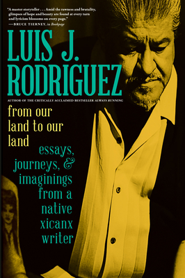 From Our Land to Our Land: Essays, Journeys, and Imaginings from a Native Xicanx Writer by Luis J. Rodriguez
