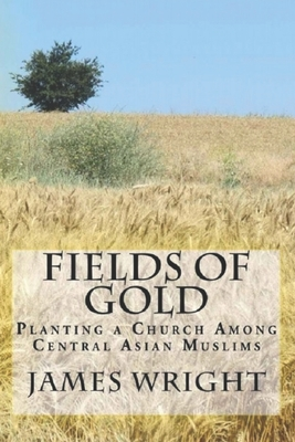 Fields of Gold: Planting a Church Among Central Asian Muslims by James Wright