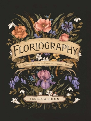 Floriography: An Illustrated Guide to the Victorian Language of Flowers by Jessica Roux