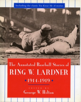 The Annotated Baseball Stories of Ring W. Lardner, 1914-1919 by George Hilton, Ring Lardner