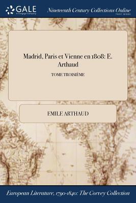 Madrid, Paris Et Vienne En 1808: E. Arthaud; Tome Troisieme by Emile Arthaud