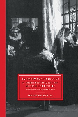 Ancestry and Narrative in Nineteenth-Century British Literature: Blood Relations from Edgeworth to Hardy by Sophie Gilmartin