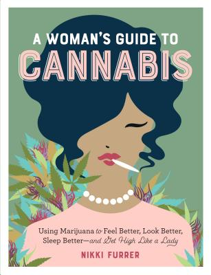 A Woman's Guide to Cannabis: Using Marijuana to Feel Better, Look Better, Sleep Better-And Get High Like a Lady by Nikki Furrer