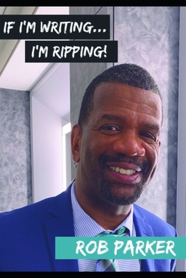 If I'm Writing I'm Ripping by Rob Parker