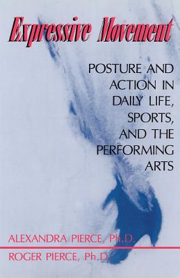 Expressive Movement: Posture and Action in Daily Life, Sports, and the Performing Arts by Alexandra Pierce, Roger Pierce