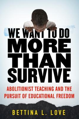 We Want to Do More Than Survive: Abolitionist Teaching and the Pursuit of Educational Freedom by Bettina L. Love