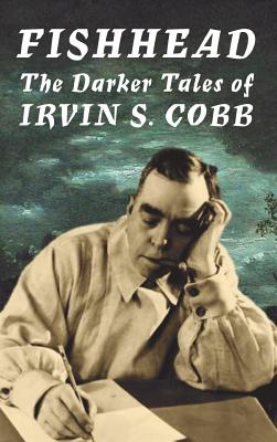 Fishhead: The Darker Tales of Irvin S. Cobb by Irvin S. Cobb