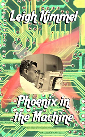 Phoenix in the Machine by Leigh Kimmel