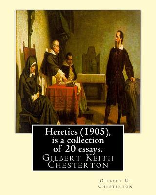 Heretics (1905), By Gilbert K. Chesterton ( is a collection of 20 essays ).: Gilbert Keith Chesterton by Gilbert K. Chesterton