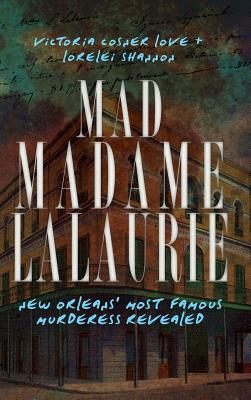 Mad Madame Lalaurie: New Orleans' Most Famous Murderess Revealed by Lorelei Shannon, Victoria Cosner Love, Victoria Cosner Love
