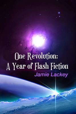One Revolution: A Year of Flash Fiction by Jamie Lackey