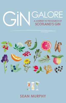 Gin Galore: A Journey to the Source of Scotland's Gin by Sean Murphy