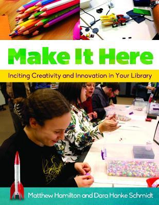 Make It Here: Inciting Creativity and Innovation in Your Library by Matthew Hamilton, Dara Hanke Schmidt