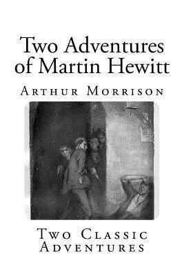 Two Adventures of Martin Hewitt by Arthur Morrison