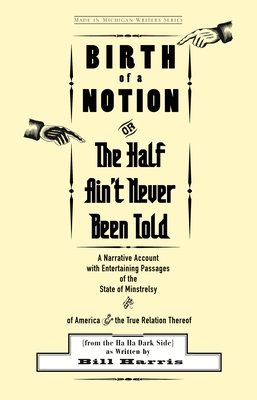 Birth of a Notion; Or, the Half Ain't Never Been Told: A Narrative Account with Entertaining Passages of the State of Minstrelsy and of America & the by Bill Harris