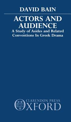 Actors and Audience: A Study of Asides and Related Conventions in Greek Drama by David Bain
