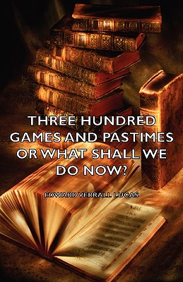 Three Hundred Games and Pastimes or What Shall We Do Now? - A Book of Suggestions for Children's Games and Activities by Edward Verrall Lucas, Elizabeth Lucas
