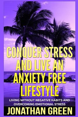 Conquer Stress and Live an Anxiety Free Lifestyle: Living Without Negative Habits and Overcoming Emotional Stress by Jonathan Green