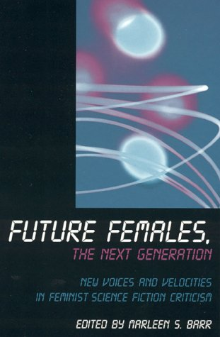 Future Females, the Next Generation: New Voices and Velocities in Feminist Science Fiction Criticism by Marleen S. Barr