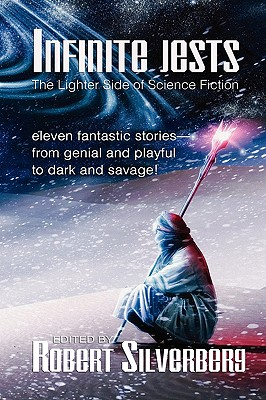 Infinite Jests: Science Fiction Humor by Philip K. Dick, Alfred Bester, Frederik Pohl, and More. by Robert Silverberg