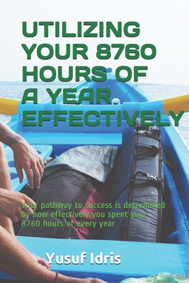 Utilizing Your 8760 Hours of a Year Effectively: Your pathway to success is determined by how effectively you spent your 8760 hours of every year by Yusuf Idris
