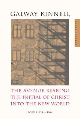 The Avenue Bearing the Initial of Christ into the New World: Poems: 1953-1964 by Galway Kinnell