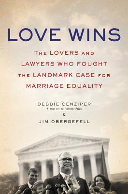 Love Wins: The Lovers and Lawyers Who Fought the Landmark Case for Marriage Equality by Debbie Cenziper, Jim Obergefell