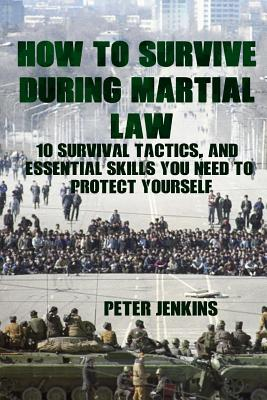 How To Survive During Martial Law: 10 Survival Tactics, And Essential Skills You Need To Protect Yourself: (Apocalypse Survival, Nuclear Fallout) by Peter Jenkins