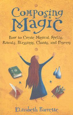 Composing Magic: How to Create Magical Spells, Rituals, Blessings, Chants, and Prayer by Elizabeth Barrette