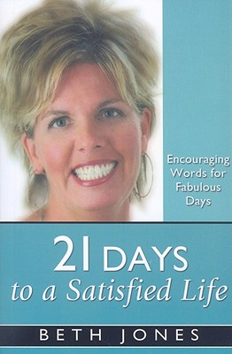 21 Days to a Satisfied Life: Encouraging Words for Fabulous Days by Beth Jones