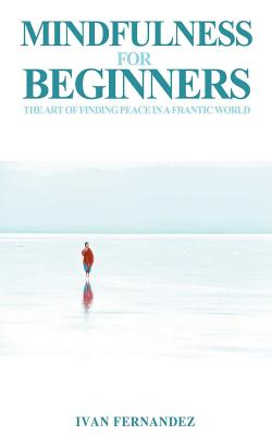 Mindfulness for Beginners: The Art of Finding Peace in a Frantic World by Ivan Fernandez