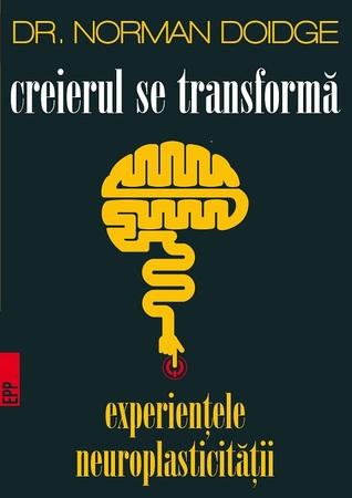 Creierul se transforma. Experientele neuroplasticitatii by Norman Doidge, Liviu Mateescu