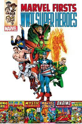Marvel Firsts: WWII Super Heroes by Al Avison, Joe Simon, Carl Burgos, Will Harr, Harry Sahle, Jack Kirby, Otto Binder, Bill Everett