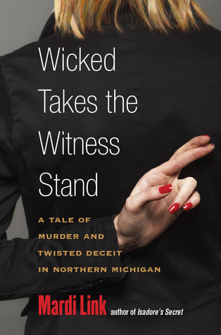 Wicked Takes the Witness Stand: A Tale of Murder and Twisted Deceit in Northern Michigan by Mardi Jo Link
