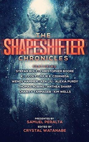 The Shapeshifter Chronicles by Crystal Watanabe, Wendy Hammer, Charity Tahmaseb, K.J. Colt, Anthea Sharp, Samuel Peralta, Julie E. Czerneda, Ken Liu, Thomas Robins, Alexia Purdy