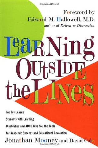Learning Outside The Lines : Two Ivy League Students With Learning Disabilities And ADHD Give You The Tools For Academic Success and Educational Revolution by Jonathan Mooney, David Cole
