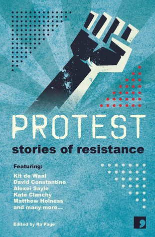 Protest: Stories of Resistance by Sandra Alland, Laura Hird, Sara Maitland, Matthew Holness, Ra Page, Stuart Evers, Andy Hedgecock, Alexei Sayle, Martyn Bedford, Francesca Rhydderch, Kit de Waal, Holly Pester, Michelle Green, Courttia Newland, Juliet Jacques, Jacob Ross, Kate Clanchy, Maggie Gee, Joanna Quinn, David Constantine, Frank Cottrell Boyce