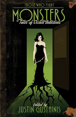 Those Who Fight Monsters: Tales of Occult Detectives by Tim Pratt, Jackie Kessler, Caitlin Kittredge, Tanya Huff, Julie Kenner, C.T. Adams, C.J. Henderson, Carrie Vaughn, Chris Marie Green, Simon R. Green, Rachel Caine, Lilith Saintcrow, Laura Anne Gilman, Justin Gustainis, Cathy Clamp