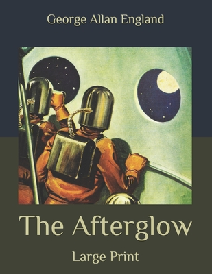 The Afterglow: Large Print by George Allan England