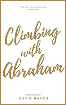 Climbing with Abraham: 30 Devotionals to Help You Grow Your Faith, Build Your Life, and Discover God's Calling by David Ramos