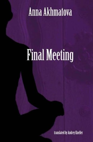 Final Meeting: Selected Poetry of Anna Akhmatova by Anna Akhmatova, Andrey Kneller