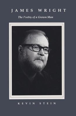 James Wright: The Poetry of a Grown Man: Constancy and Transition in the Work of James Wright by Kevin Stein