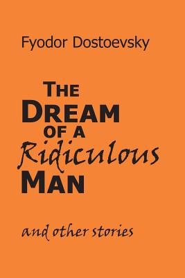 The Dream of a Ridiculous Man and Other Stories by Fyodor M. Dostoevsky